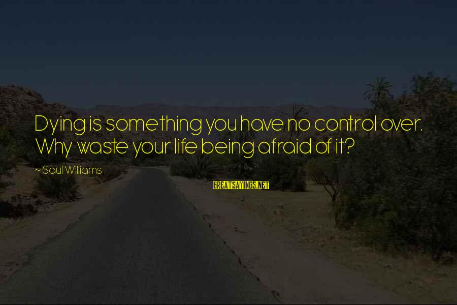 Being Afraid Of Life Sayings By Saul Williams: Dying is something you have no control over. Why waste your life being afraid of