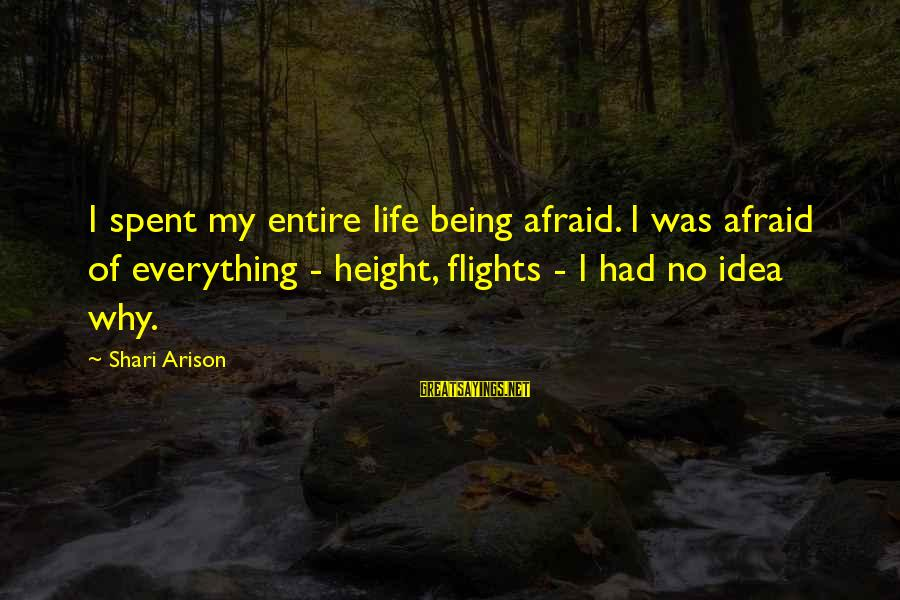 Being Afraid Of Life Sayings By Shari Arison: I spent my entire life being afraid. I was afraid of everything - height, flights