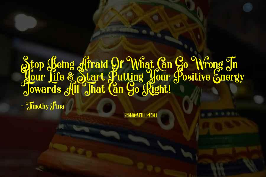 Being Afraid Of Life Sayings By Timothy Pina: Stop Being Afraid Of What Can Go Wrong In Your Life & Start Putting Your