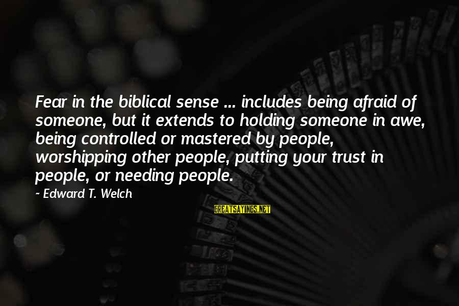 Being Afraid To Trust Someone Sayings By Edward T. Welch: Fear in the biblical sense ... includes being afraid of someone, but it extends to