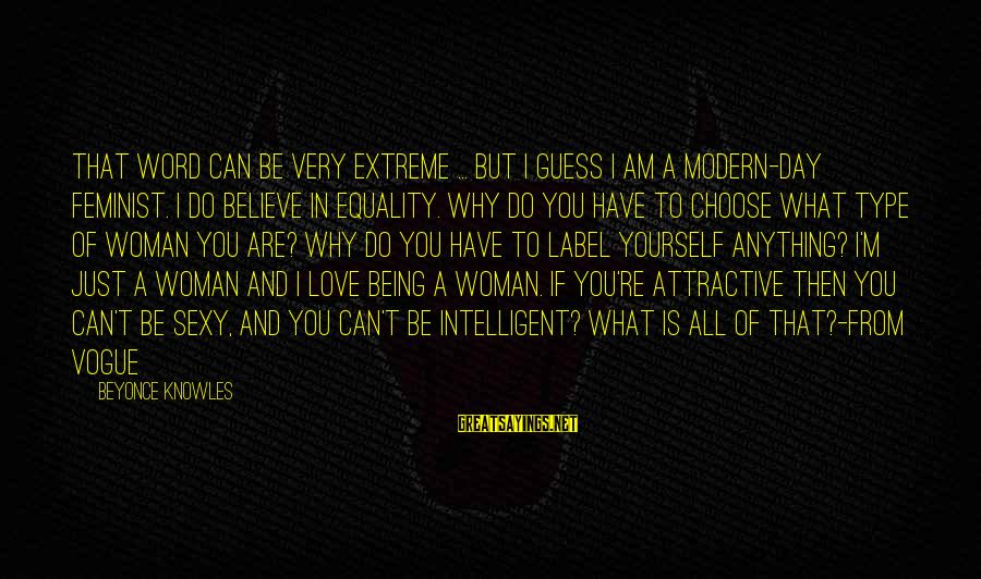 Being Attractive Sayings By Beyonce Knowles: That word can be very extreme ... But I guess I am a modern-day feminist.