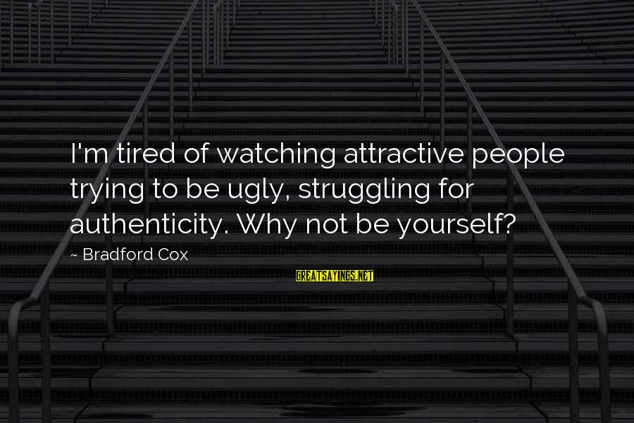 Being Attractive Sayings By Bradford Cox: I'm tired of watching attractive people trying to be ugly, struggling for authenticity. Why not