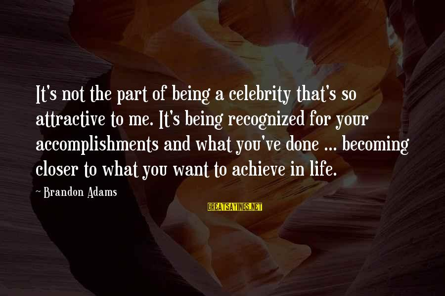Being Attractive Sayings By Brandon Adams: It's not the part of being a celebrity that's so attractive to me. It's being