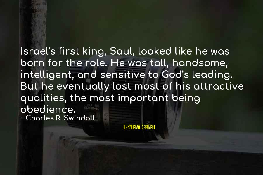 Being Attractive Sayings By Charles R. Swindoll: Israel's first king, Saul, looked like he was born for the role. He was tall,