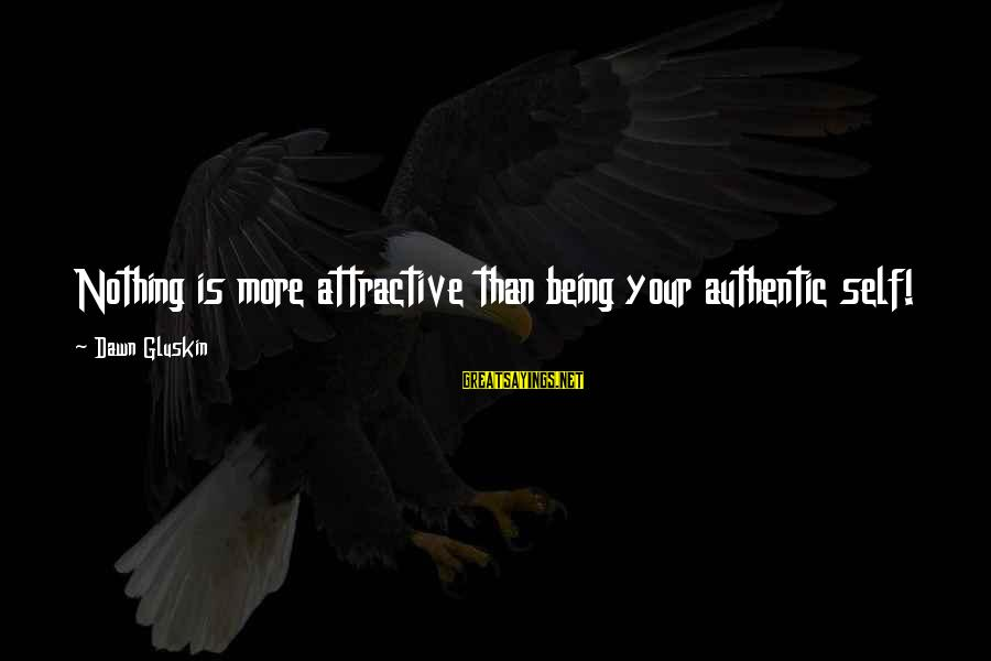 Being Attractive Sayings By Dawn Gluskin: Nothing is more attractive than being your authentic self!