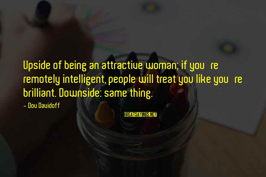 Being Attractive Sayings By Dov Davidoff: Upside of being an attractive woman; if you're remotely intelligent, people will treat you like
