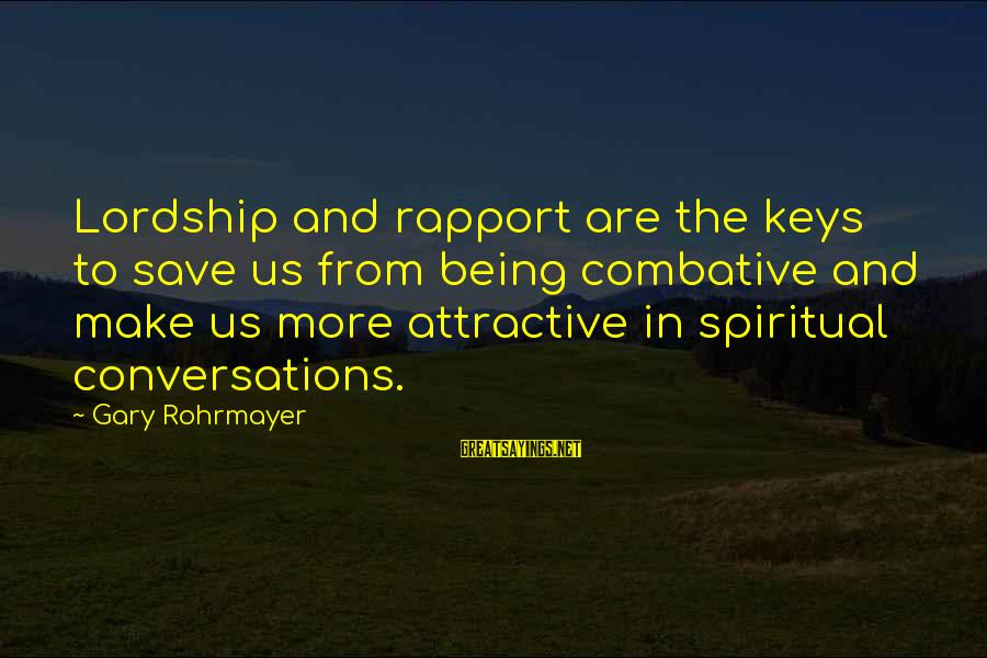 Being Attractive Sayings By Gary Rohrmayer: Lordship and rapport are the keys to save us from being combative and make us