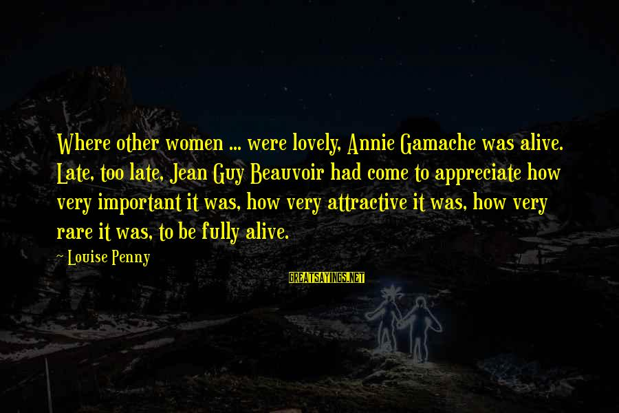 Being Attractive Sayings By Louise Penny: Where other women ... were lovely, Annie Gamache was alive. Late, too late, Jean Guy