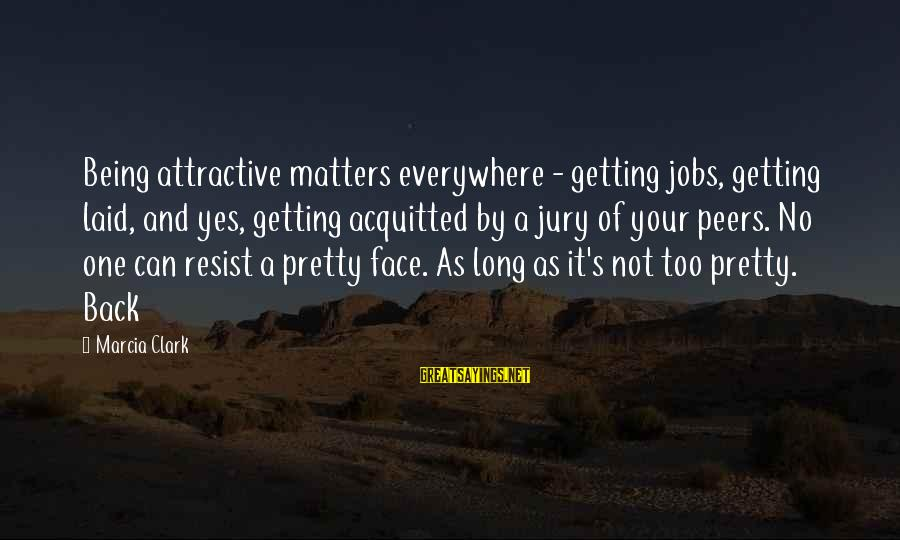 Being Attractive Sayings By Marcia Clark: Being attractive matters everywhere - getting jobs, getting laid, and yes, getting acquitted by a
