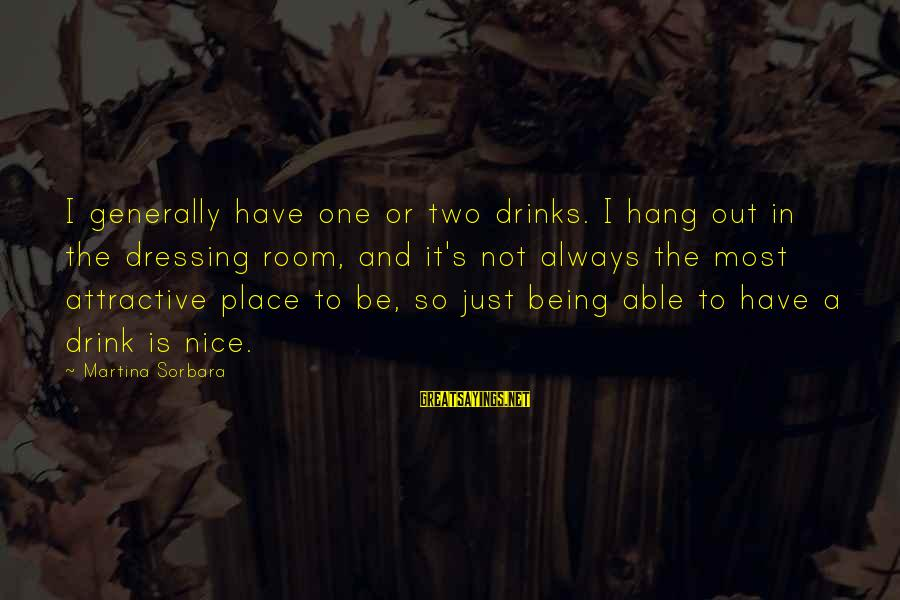Being Attractive Sayings By Martina Sorbara: I generally have one or two drinks. I hang out in the dressing room, and