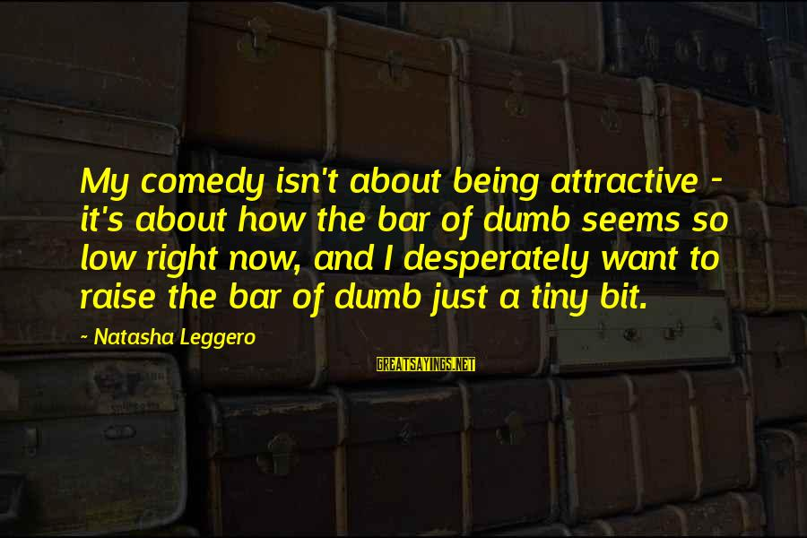 Being Attractive Sayings By Natasha Leggero: My comedy isn't about being attractive - it's about how the bar of dumb seems