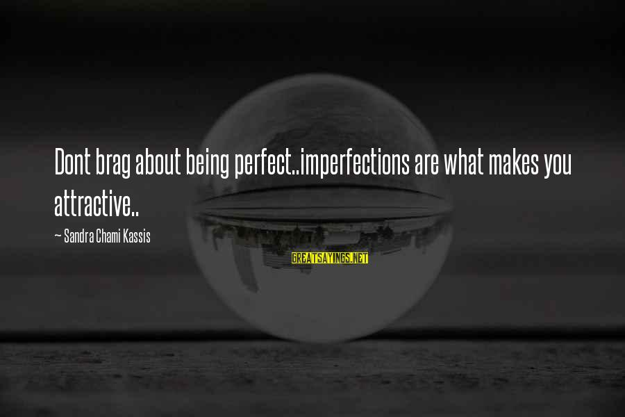Being Attractive Sayings By Sandra Chami Kassis: Dont brag about being perfect..imperfections are what makes you attractive..