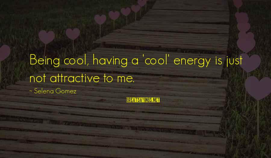 Being Attractive Sayings By Selena Gomez: Being cool, having a 'cool' energy is just not attractive to me.