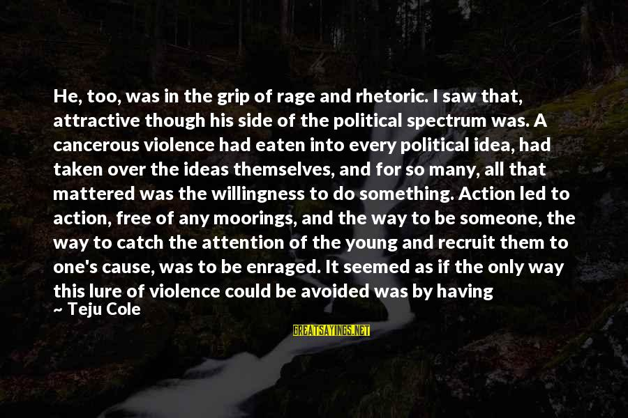 Being Attractive Sayings By Teju Cole: He, too, was in the grip of rage and rhetoric. I saw that, attractive though