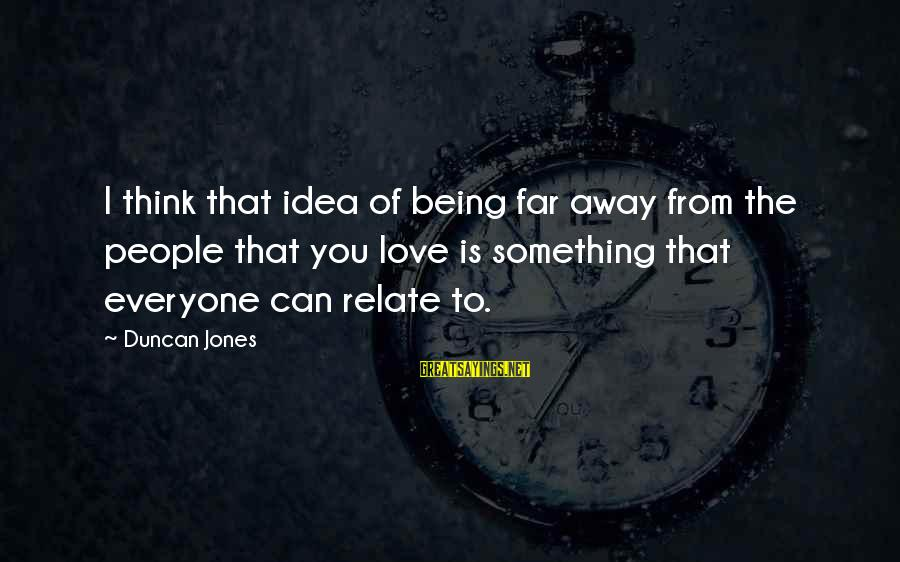 Being Away From You Love Sayings By Duncan Jones: I think that idea of being far away from the people that you love is