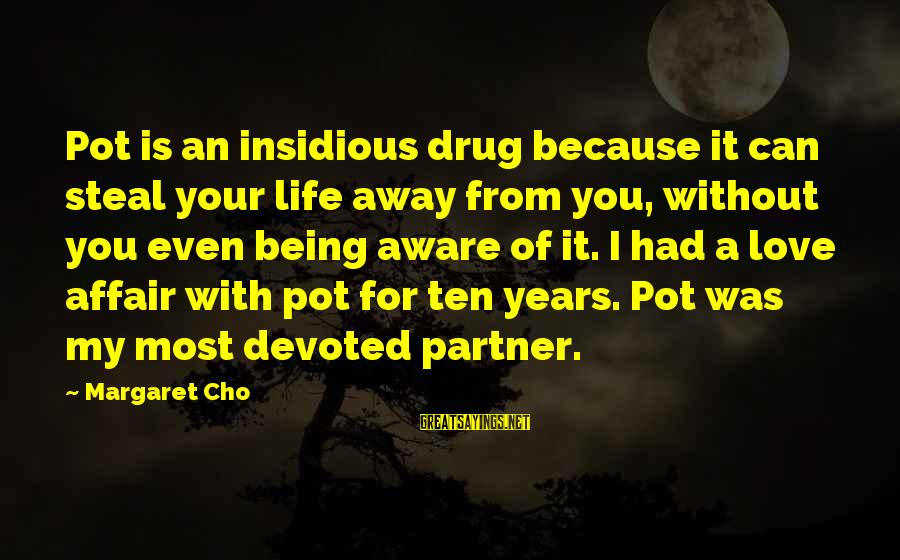 Being Away From You Love Sayings By Margaret Cho: Pot is an insidious drug because it can steal your life away from you, without