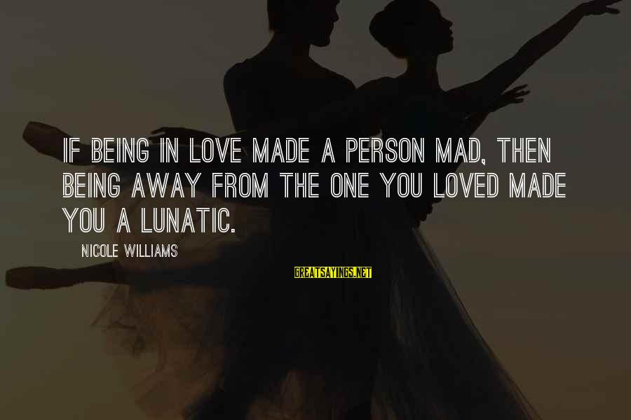 Being Away From You Love Sayings By Nicole Williams: If being in love made a person mad, then being away from the one you