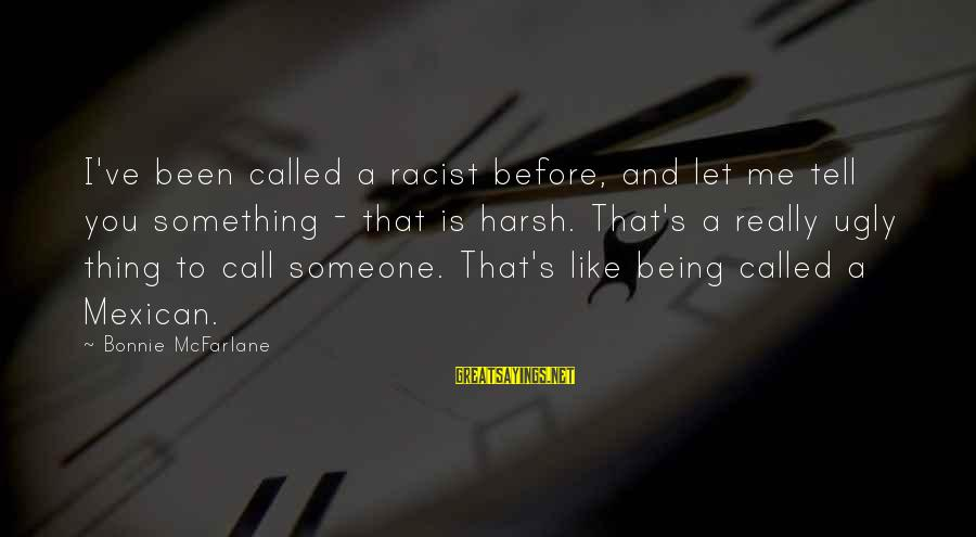 Being Called Ugly Sayings By Bonnie McFarlane: I've been called a racist before, and let me tell you something - that is