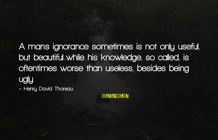 Being Called Ugly Sayings By Henry David Thoreau: A man's ignorance sometimes is not only useful, but beautiful-while his knowledge, so called, is