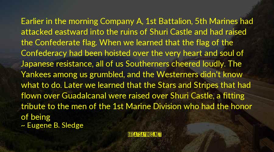 Being Cheered Up Sayings By Eugene B. Sledge: Earlier in the morning Company A, 1st Battalion, 5th Marines had attacked eastward into the