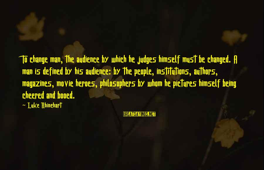 Being Cheered Up Sayings By Luke Rhinehart: To change man, the audience by which he judges himself must be changed. A man