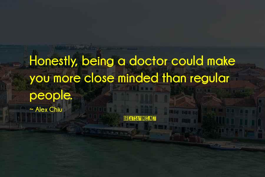 Being Close Minded Sayings By Alex Chiu: Honestly, being a doctor could make you more close minded than regular people.