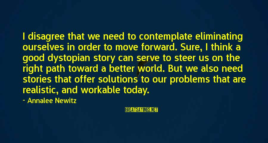 Being Close Minded Sayings By Annalee Newitz: I disagree that we need to contemplate eliminating ourselves in order to move forward. Sure,