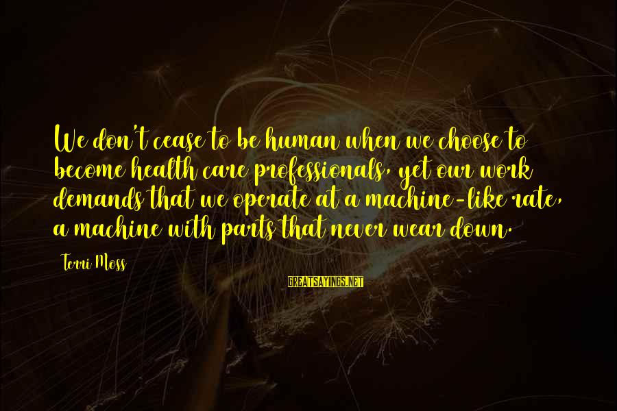 Being Close Minded Sayings By Terri Moss: We don't cease to be human when we choose to become health care professionals, yet