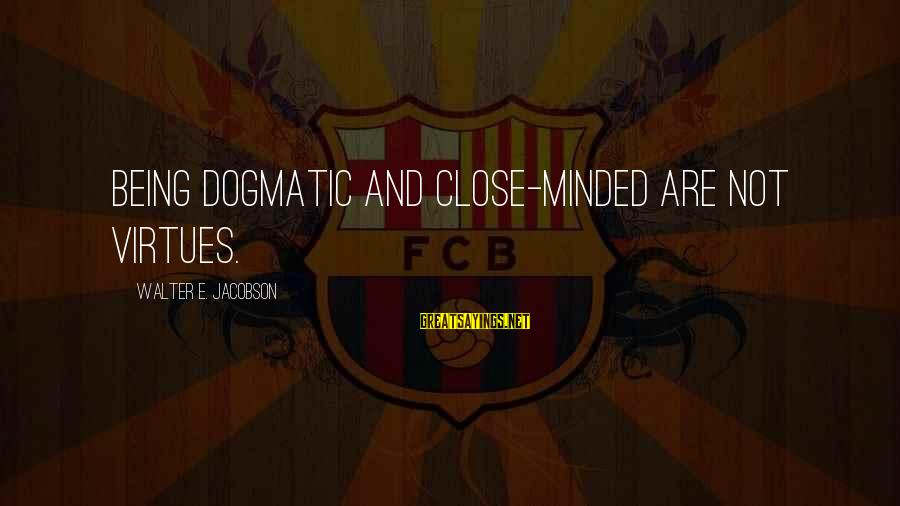Being Close Minded Sayings By Walter E. Jacobson: Being dogmatic and close-minded are not virtues.