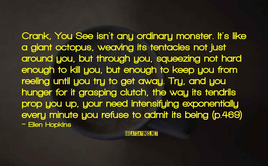 Being Clutch Sayings By Ellen Hopkins: Crank, You See isn't any ordinary monster. It's like a giant octopus, weaving its tentacles