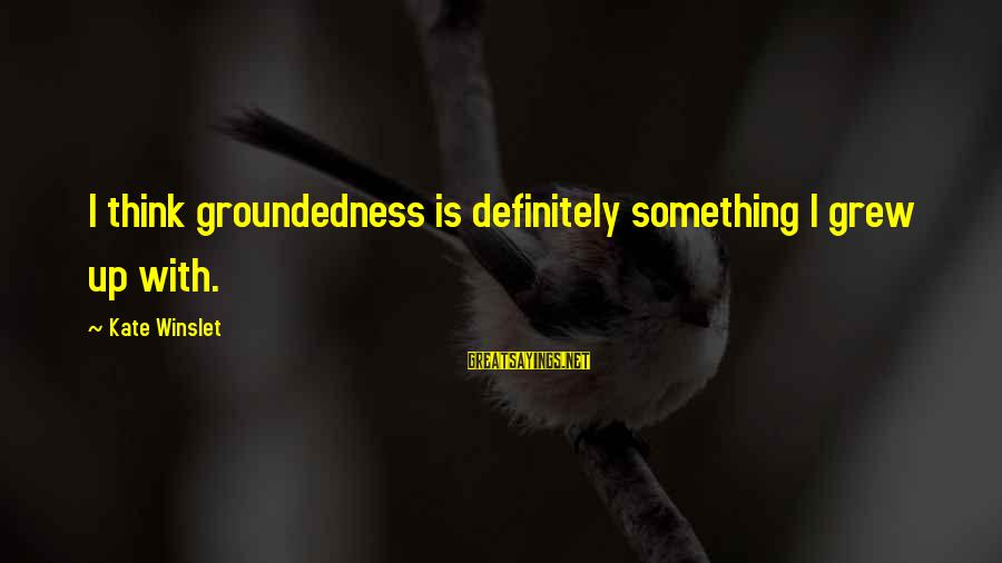 Being Clutch Sayings By Kate Winslet: I think groundedness is definitely something I grew up with.