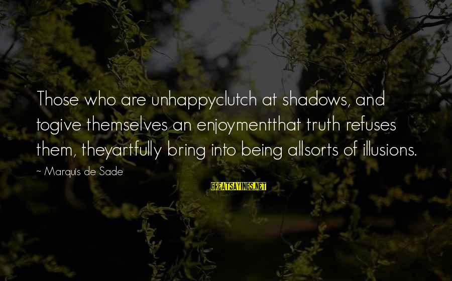 Being Clutch Sayings By Marquis De Sade: Those who are unhappyclutch at shadows, and togive themselves an enjoymentthat truth refuses them, theyartfully