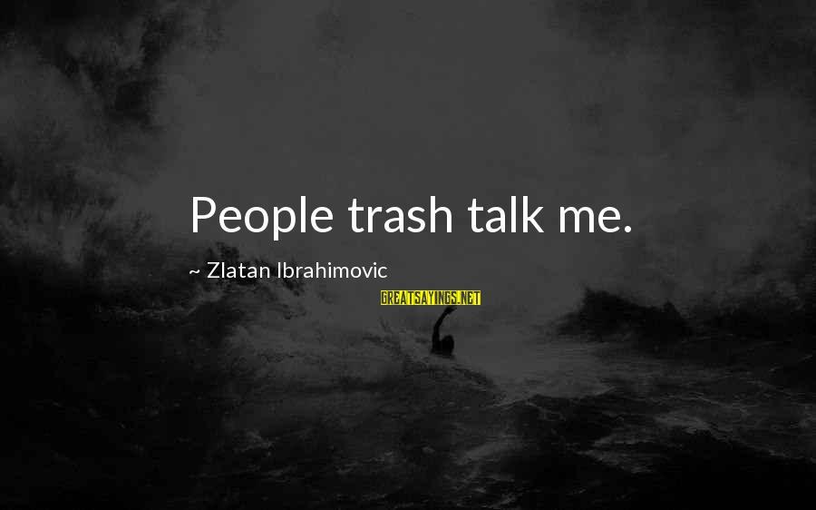 Being Clutch Sayings By Zlatan Ibrahimovic: People trash talk me.