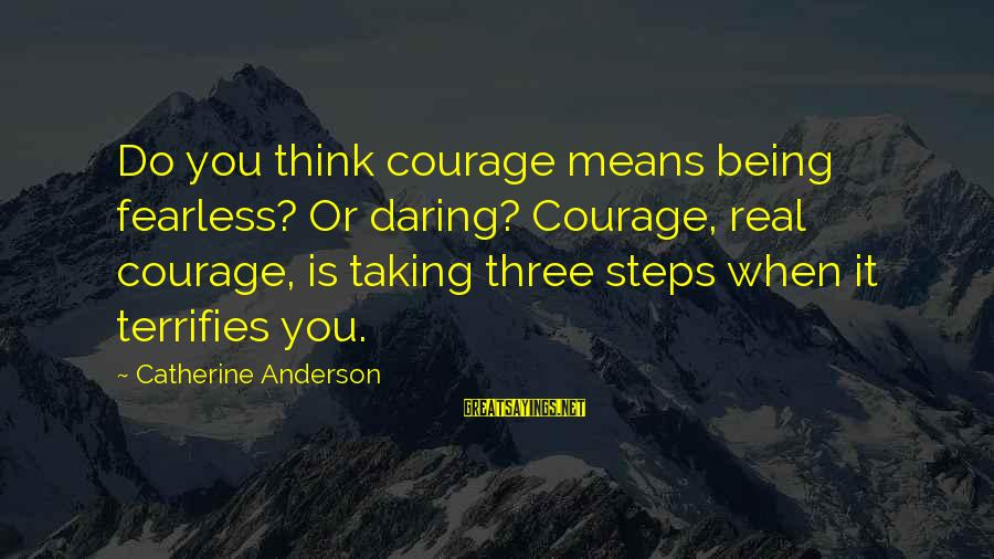 Being Daring Sayings By Catherine Anderson: Do you think courage means being fearless? Or daring? Courage, real courage, is taking three