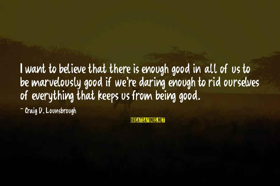 Being Daring Sayings By Craig D. Lounsbrough: I want to believe that there is enough good in all of us to be
