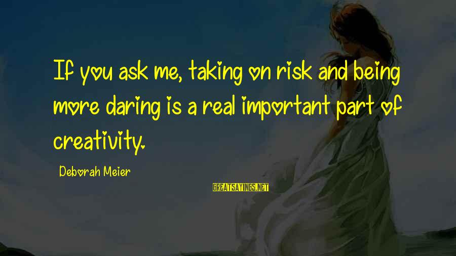 Being Daring Sayings By Deborah Meier: If you ask me, taking on risk and being more daring is a real important