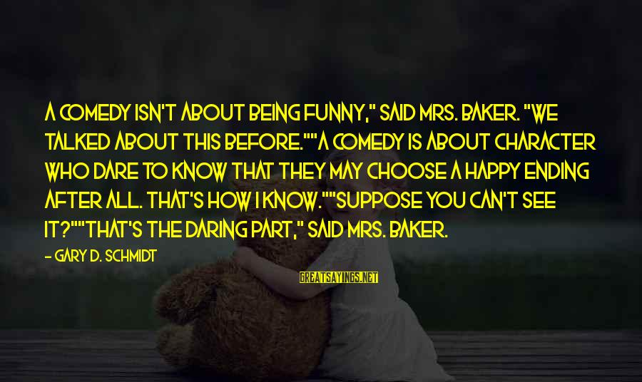 """Being Daring Sayings By Gary D. Schmidt: A comedy isn't about being funny,"""" said Mrs. Baker. """"We talked about this before.""""""""A comedy"""