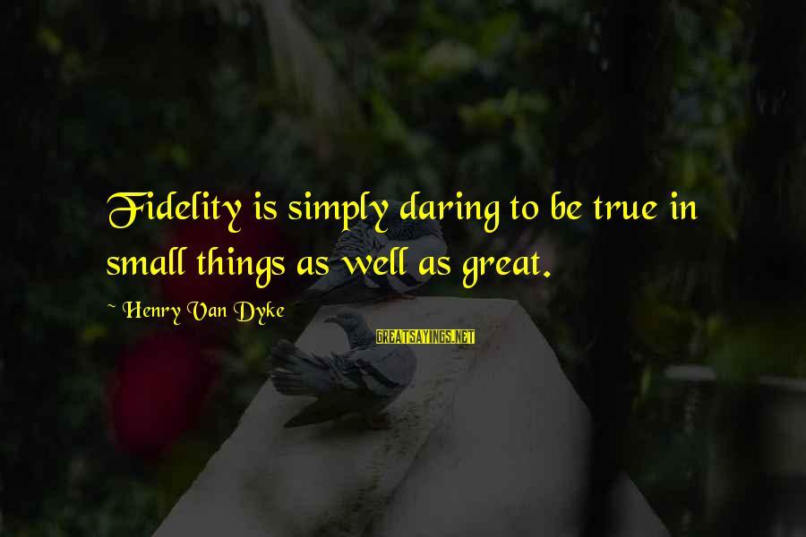 Being Daring Sayings By Henry Van Dyke: Fidelity is simply daring to be true in small things as well as great.