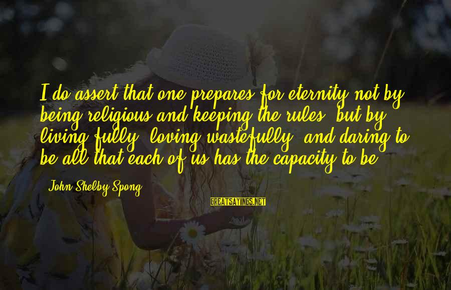 Being Daring Sayings By John Shelby Spong: I do assert that one prepares for eternity not by being religious and keeping the