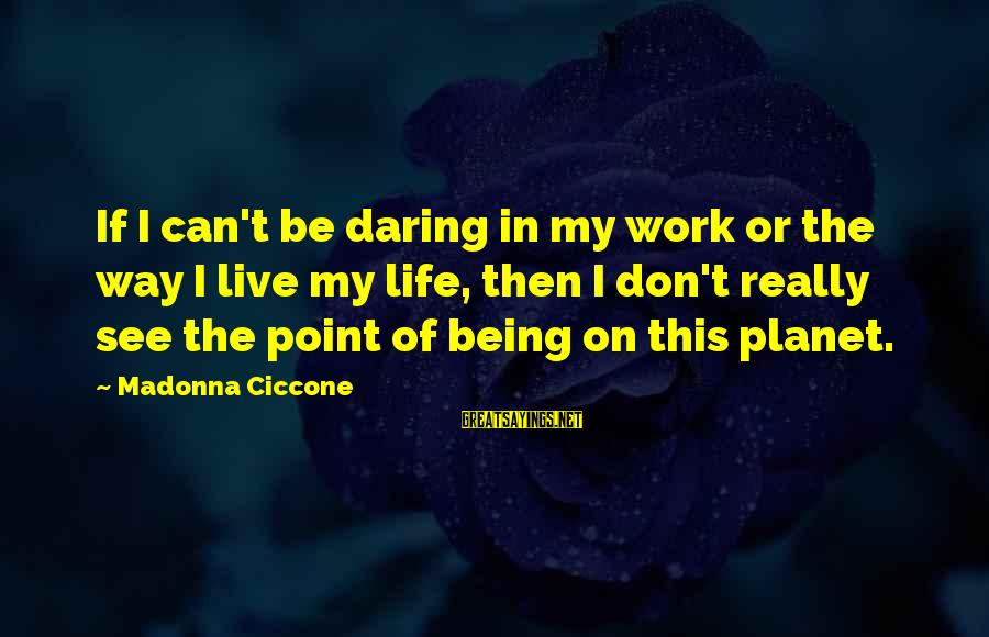 Being Daring Sayings By Madonna Ciccone: If I can't be daring in my work or the way I live my life,