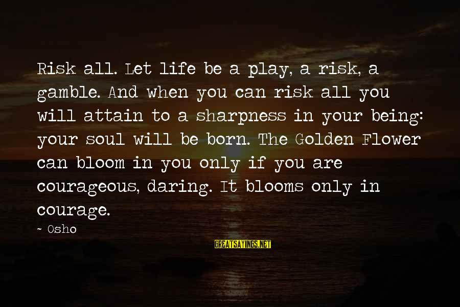 Being Daring Sayings By Osho: Risk all. Let life be a play, a risk, a gamble. And when you can