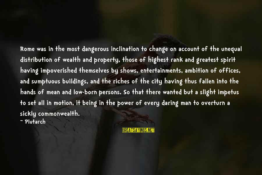 Being Daring Sayings By Plutarch: Rome was in the most dangerous inclination to change on account of the unequal distribution