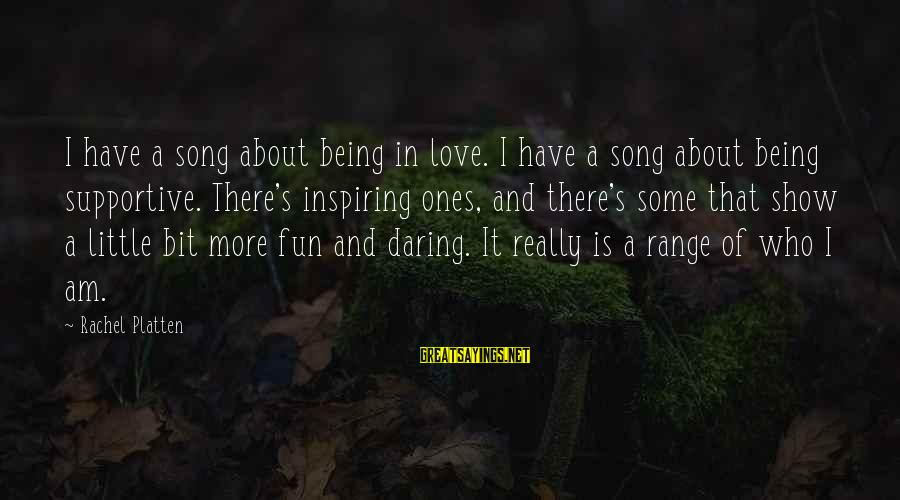 Being Daring Sayings By Rachel Platten: I have a song about being in love. I have a song about being supportive.