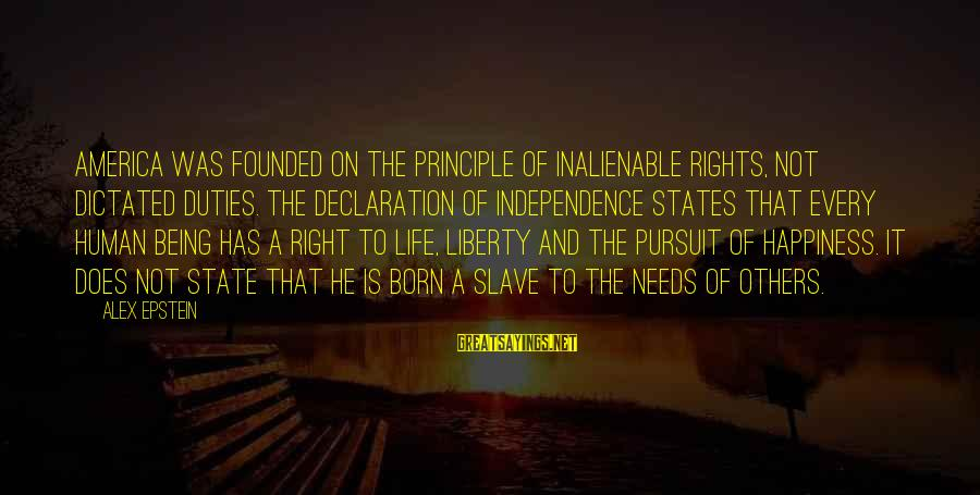 Being Dictated To Sayings By Alex Epstein: America was founded on the principle of inalienable rights, not dictated duties. The Declaration of