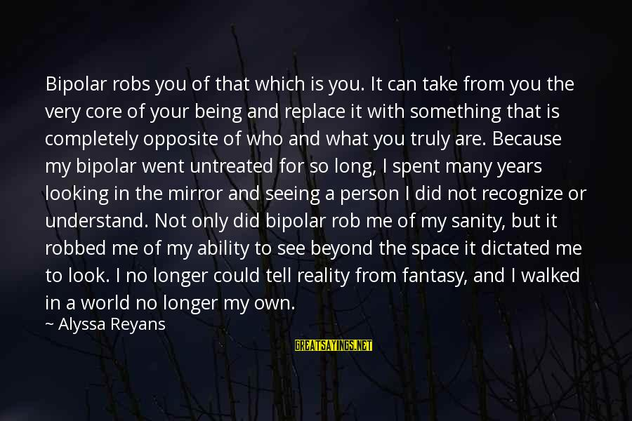 Being Dictated To Sayings By Alyssa Reyans: Bipolar robs you of that which is you. It can take from you the very