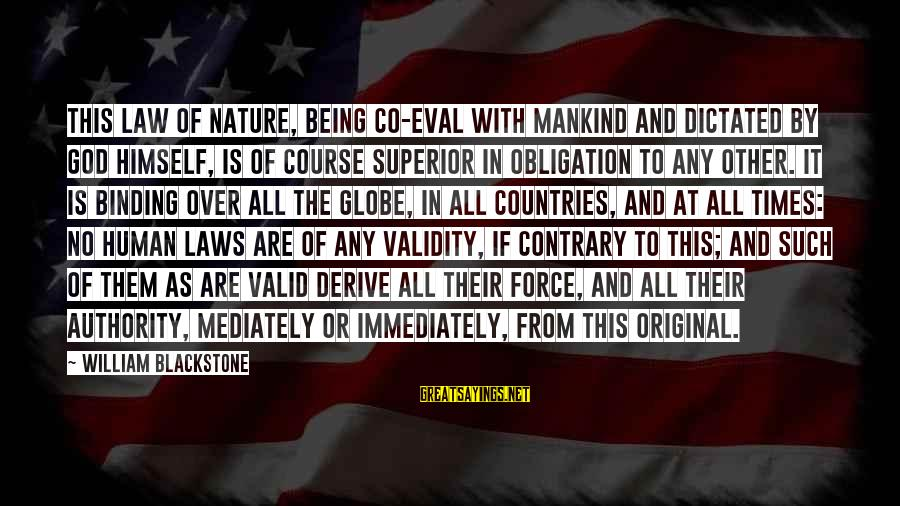 Being Dictated To Sayings By William Blackstone: THIS law of nature, being co-eval with mankind and dictated by God himself, is of