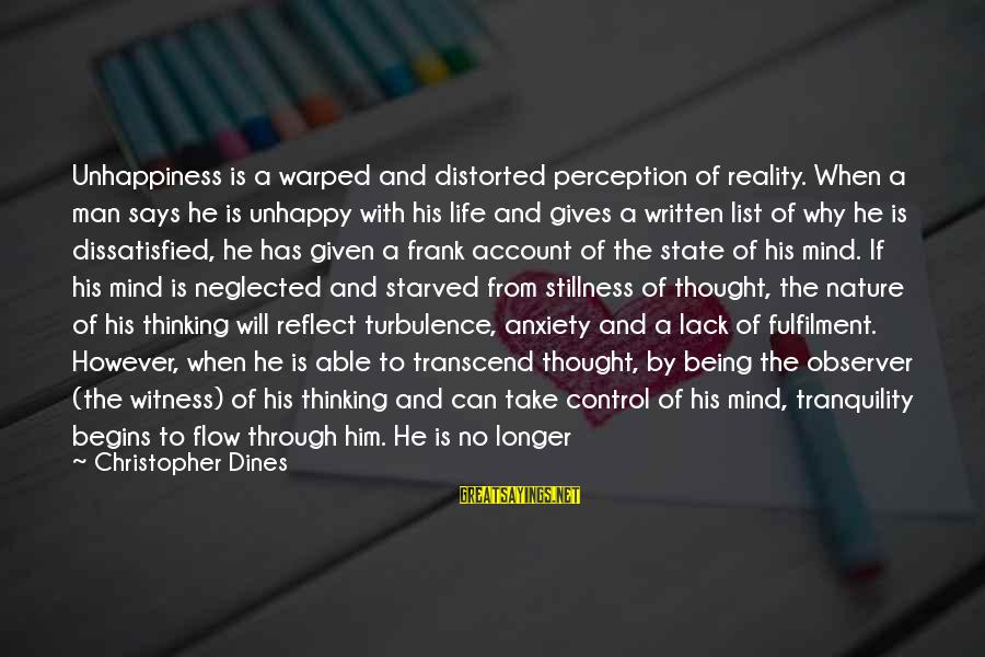 Being Dissatisfied Sayings By Christopher Dines: Unhappiness is a warped and distorted perception of reality. When a man says he is