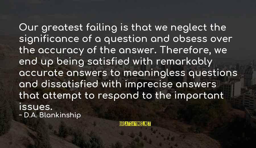 Being Dissatisfied Sayings By D.A. Blankinship: Our greatest failing is that we neglect the significance of a question and obsess over