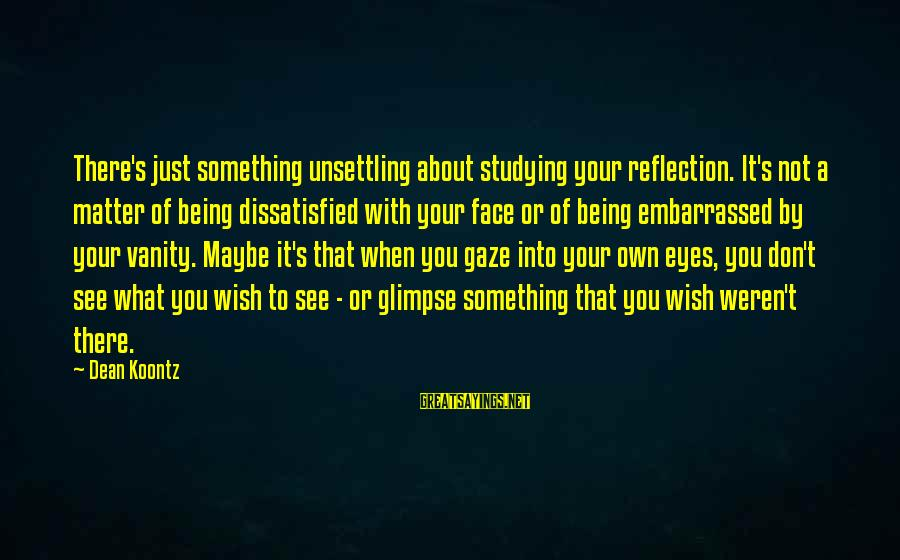 Being Dissatisfied Sayings By Dean Koontz: There's just something unsettling about studying your reflection. It's not a matter of being dissatisfied