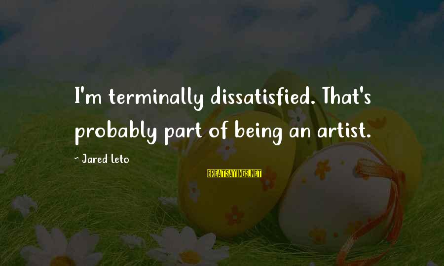 Being Dissatisfied Sayings By Jared Leto: I'm terminally dissatisfied. That's probably part of being an artist.